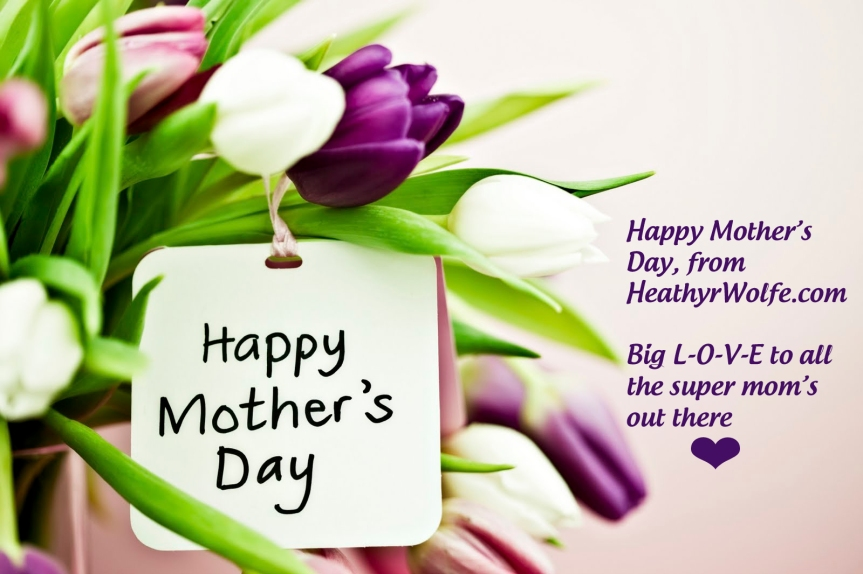 Happy Mother's Day to ALL Mom's EVERYWHERE from HeathyrWolfe.com!!